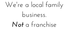 We're a local family business. Not a franchise